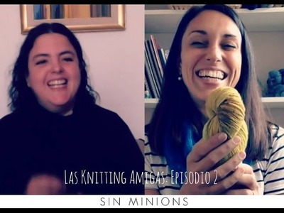 Las Knitting Amigas -  Ep  2 - Sin Minions